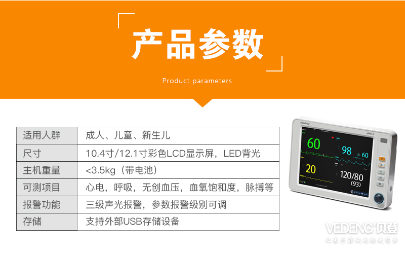 迈瑞病人监护仪umec7 便携式多参数监护仪产品参数图_病人监护仪umec7适用人群包括成人,儿童,新生儿,尺寸10.4寸12.1寸彩色LCD显示屏。LED背光,主机重量小于3.5,可测项目包括心电,呼吸,无创血压,血氧饱和度,脉搏等,报警功能是三级声光报警,参数报警级别可调,支持外部USB存储设备_迈瑞便携式多参数监护仪umec7_贝登.jpg